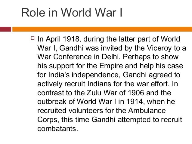 Role in World War I   In April 1918, during the latter part of World  War I, Gandhi was invited by the Viceroy to a  War ...