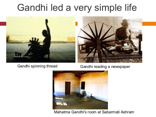 Gandhi led a very simple life  Gandhi spinning thread Gandhi reading a newspaper  Mahatma Gandhi's room at Sabarmati Ashra...