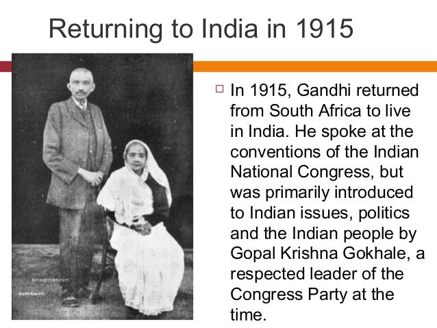 Returning to India in 1915   In 1915, Gandhi returned  from South Africa to live  in India. He spoke at the  conventions ...