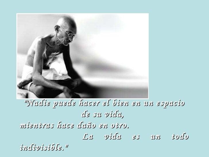 """""""Nadie puede hacer el bien en un espacio de su vida,  mientras hace daño en otro.  La vida es un todo indivisible.&qu..."""