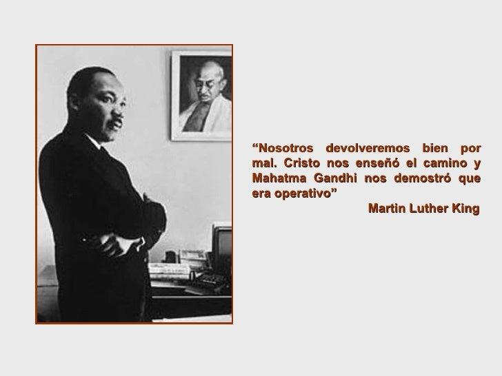 """"""" Nosotros devolveremos bien por mal. Cristo nos enseñó el camino y Mahatma Gandhi nos demostró que era operativo""""  Martin..."""