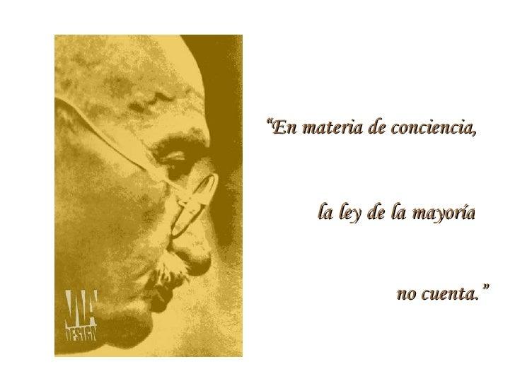 """"""" En materia de conciencia,  la ley de la mayoría  no cuenta."""""""