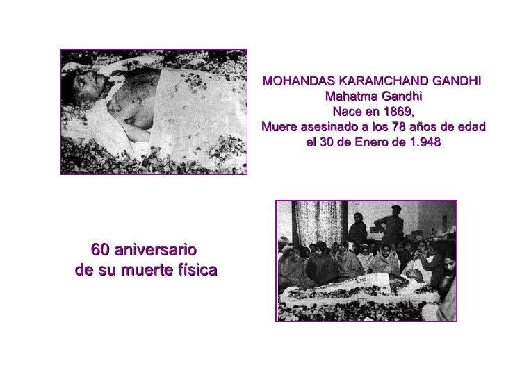 60 aniversario  de su muerte física MOHANDAS KARAMCHAND GANDHI  Mahatma Gandhi Nace en 1869, Muere asesinado a los 78 años...