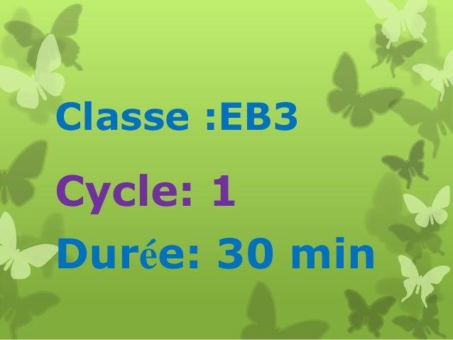 Classe :EB3  Cycle: 1 Durée: 30 min