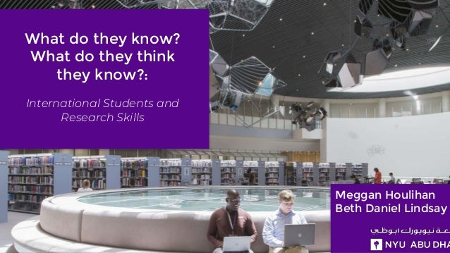 What do they know? What do they think they know?: International Students and Research Skills Meggan Houlihan Beth Daniel L...