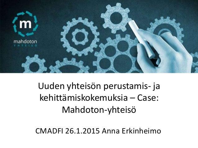 Uuden yhteisön perustamis- ja kehittämiskokemuksia – Case: Mahdoton-yhteisö CMADFI 26.1.2015 Anna Erkinheimo