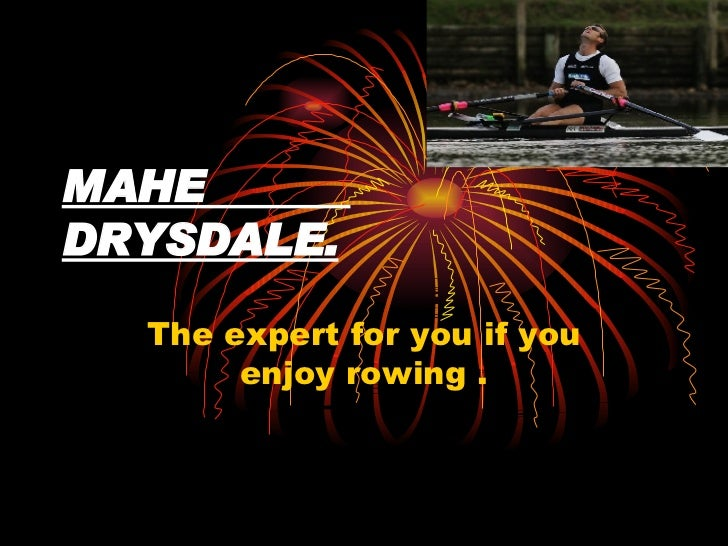 MAHE  DRYSDALE. The expert for you if you enjoy rowing .