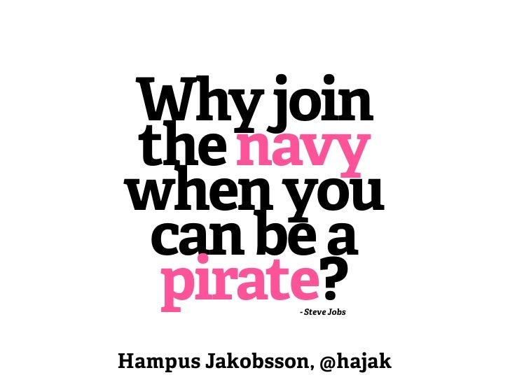 Why jointhe navywhen you can be a pirate?       - Steve JobsHampus Jakobsson, @hajak