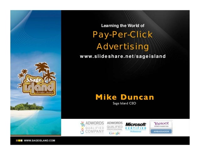 Learning the World of  Pay-Per-Click Advertising w w w. s l i d e s h a r e . n e t / s a g e i s l a n d  Mike Dunca n Sa...