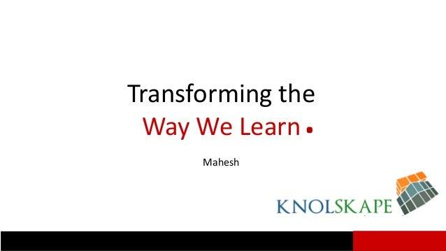 Transforming the Way We Learn. Mahesh