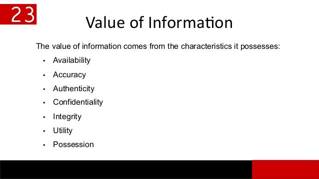 Value of Information 23 The value of information comes from the characteristics it possesses: • Availability • Accuracy • ...