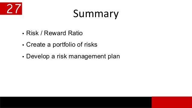 Summary • Risk / Reward Ratio • Create a portfolio of risks • Develop a risk management plan 27
