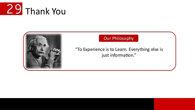 """Thank You """"To Experience is to Learn. Everything else is just information."""" Our Philosophy 29"""