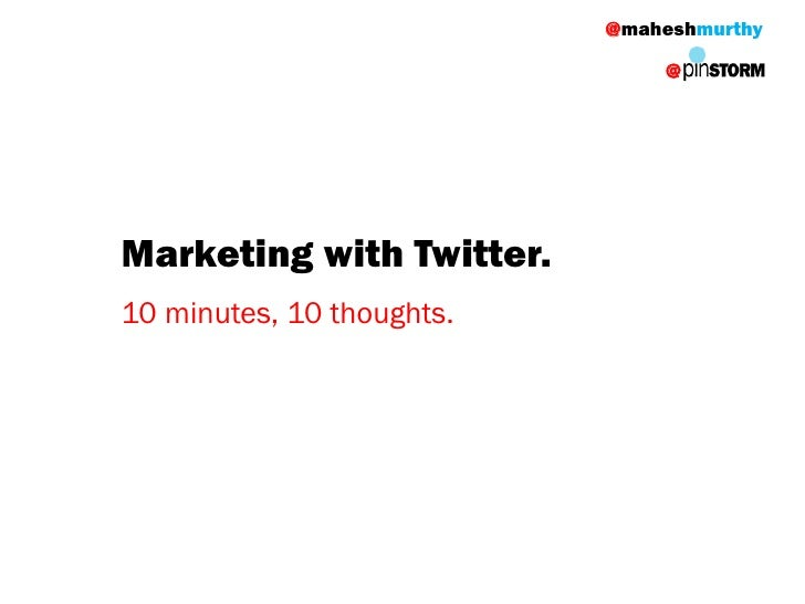 @maheshmurthy                                 @     Marketing with Twitter. 10 minutes, 10 thoughts.