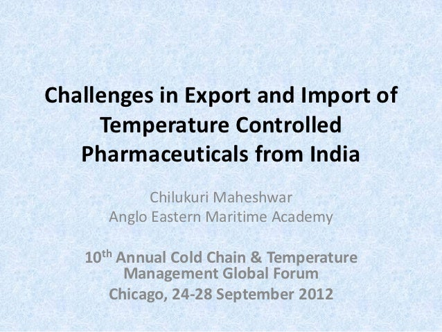 Challenges in Export and Import of     Temperature Controlled   Pharmaceuticals from India            Chilukuri Maheshwar ...