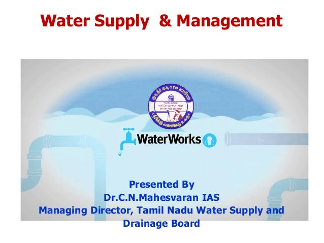 Water Supply & Management Presented By Dr.C.N.Mahesvaran IAS Managing Director, Tamil Nadu Water Supply and Drainage Board