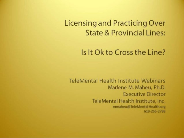 Licensing and Practicing Over State & Provincial Lines:   is It Ok to Cross the Line?   Te| eMenta|  Health Institute Webi...
