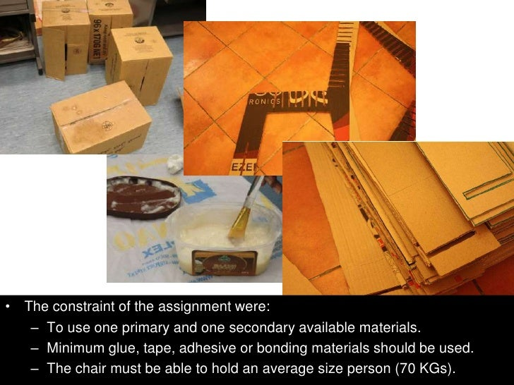 • The constraint of the assignment were:   – To use one primary and one secondary available materials.   – Minimum glue, t...
