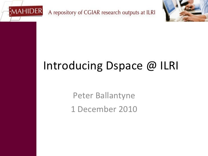 Introducing Dspace @ ILRI Peter Ballantyne 1 December 2010