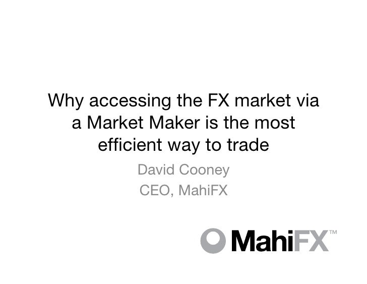 Why accessing the FX market via  a Market Maker is the most     efficient way to trade          David Cooney          CEO, ...