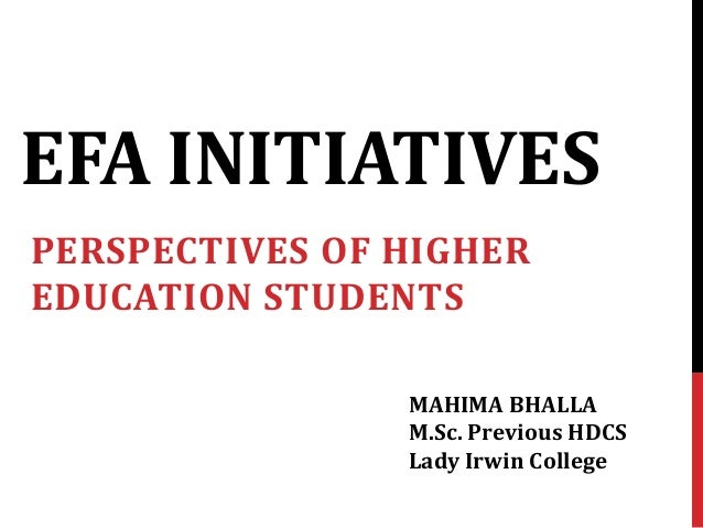 EFA INITIATIVES PERSPECTIVES OF HIGHER EDUCATION STUDENTS MAHIMA BHALLA M.Sc. Previous HDCS Lady Irwin College