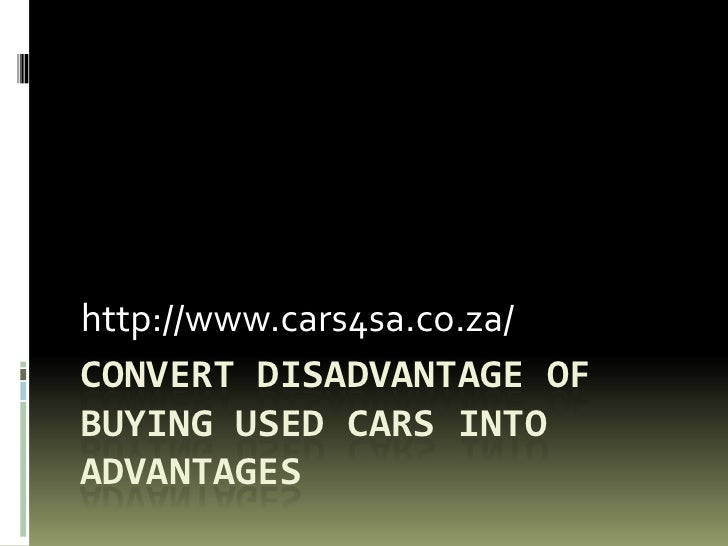 http://www.cars4sa.co.za/CONVERT DISADVANTAGE OFBUYING USED CARS INTOADVANTAGES