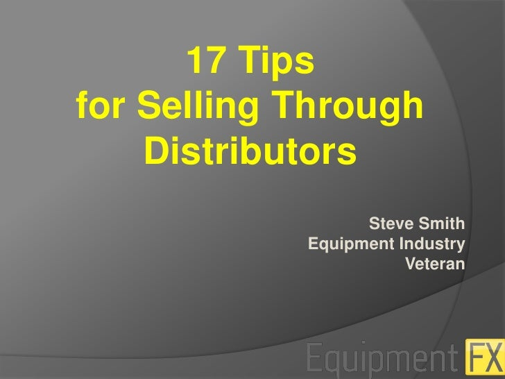 17 Tips <br />for Selling Through Distributors<br />Steve Smith<br /> Equipment Industry<br />Veteran<br />
