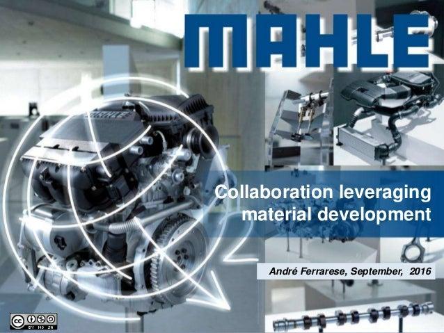 © MAHLE Collaboration leveraging material development André Ferrarese, September, 2016