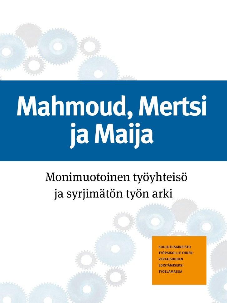 Mahmoud, Mertsi   ja Maija  Monimuotoinen työyhteisö   ja syrjimätön työn arki                     Koulutusaineisto       ...