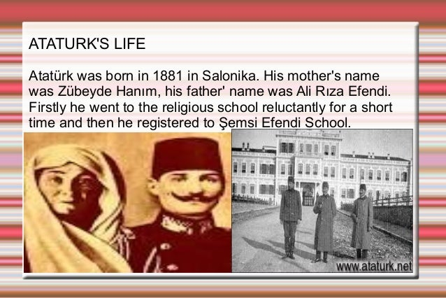 ATATURK'S LIFE Atatürk was born in 1881 in Salonika. His mother's name was Zübeyde Hanım, his father' name was Ali Rıza Ef...