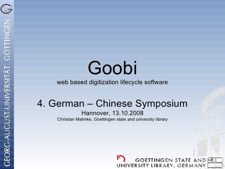 Goobi web based digitization lifecycle software 4. German – Chinese Symposium Hannover, 13.10.2008 Christian Mahnke, Goett...