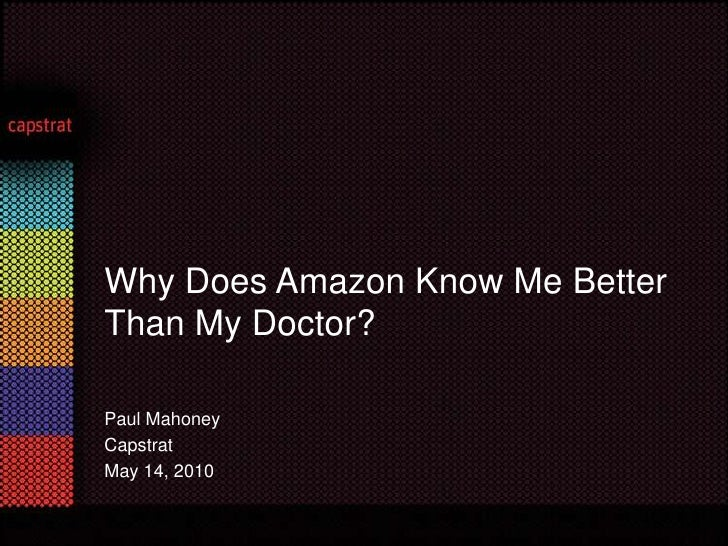 Paul Mahoney<br />Capstrat<br />May 14, 2010 <br />Why Does Amazon Know Me Better Than My Doctor?<br />