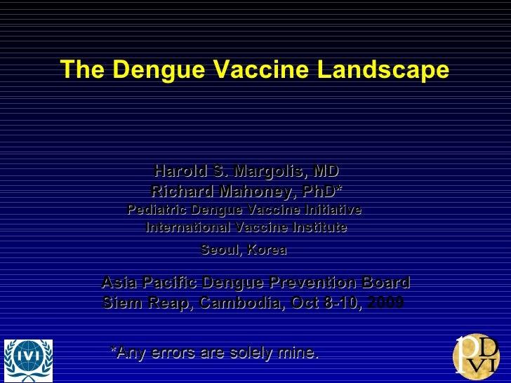 The Dengue Vaccine Landscape  Harold S. Margolis, MD Richard Mahoney, PhD* Pediatric Dengue Vaccine Initiative  Internatio...