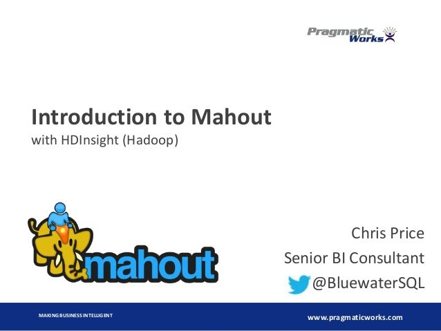 MAKING BUSINESS INTELLIGENT www.pragmaticworks.com Introduction to Mahout with HDInsight (Hadoop) Chris Price Senior BI Co...