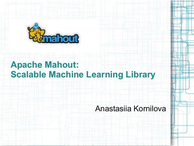 Apache Mahout: Scalable Machine Learning Library  Anastasiia Kornilova