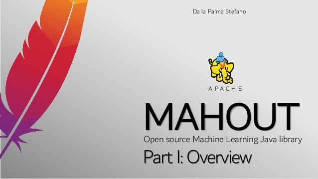 MAHOUT Dalla Palma Stefano Open source Machine Learning Java library A P A C H E Part I: Overview