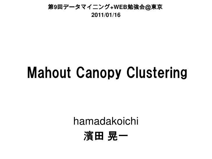 第9回データマイニング+WEB勉強会@東京           2011/01/16Mahout Canopy Clustering       hamadakoichi         濱田 晃一