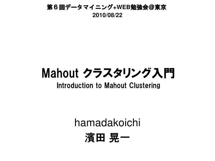 第6回データマイニング+WEB勉強会@東京    データマイニング        勉強会@                    勉強会         2010/08/22     Mahout クラスタリング入門  Introduction...