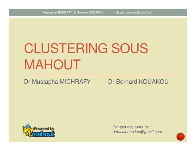 CLUSTERING SOUS MAHOUT Dr Mustapha MICHRAFY Dr Bernard KOUAKOU Contact des auteurs : datascience.km@gmail.com Mustapha MIC...