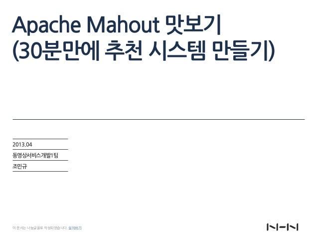 Apache Mahout 맛보기 (30분만에 추천 시스템 만들기) 2013.04 동영상서비스개발1팀 조민규 이 문서는 나눔글꼴로 작성되었습니다. 설치하기