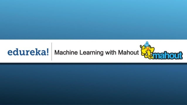 Course Structure Slide 2 www.edureka.in/mahout  Module 1: Introduction to Machine Learning and Apache Mahout  Module 2: ...