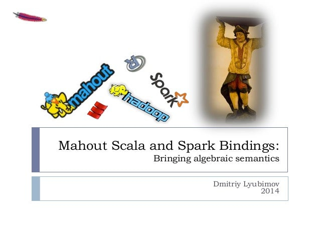Mahout Scala and Spark Bindings: Bringing algebraic semantics Dmitriy Lyubimov 2014