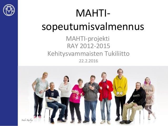 MAHTI- sopeutumisvalmennus MAHTI-projekti RAY 2012-2015 Kehitysvammaisten Tukiliitto 22.2.2016