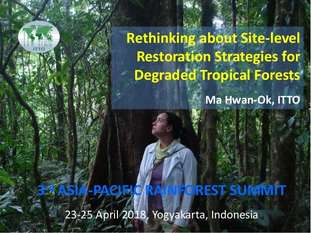 3rd ASIA-PACIFIC RAINFOREST SUMMIT Rethinking about Site-level Restoration Strategies for Degraded Tropical Forests Ma Hwa...