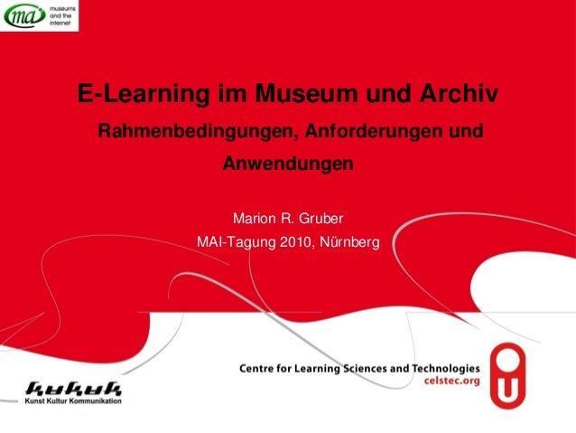 E-Learning im Museum und Archiv Rahmenbedingungen, Anforderungen und Anwendungen Marion R. Gruber MAI-Tagung 2010, Nürnberg