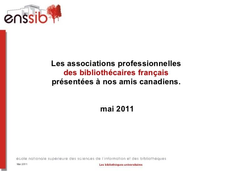 Les associations professionnelles  des bibliothécaires français  présentées à nos amis canadiens.  mai 2011 Mai 2011 Les b...