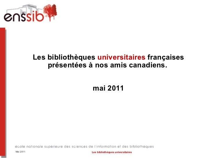 Les bibliothèques  universitaires  françaises présentées à nos amis canadiens.  mai 2011 Mai 2011 Les bibliothèques univer...
