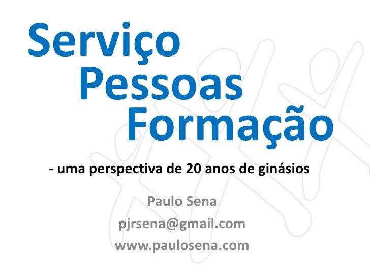 Serviço Pessoas Formação - uma perspectiva de 20 anos de ginásios Paulo Sena pjrsena@gmail.com www.paulosena.com