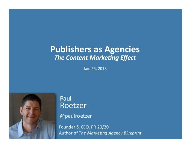 Publishers	  as	  Agencies The	  Content	  Marke-ng	  Effect                   Jan.	  26,	  2013   Paul   Roetzer   @paulro...