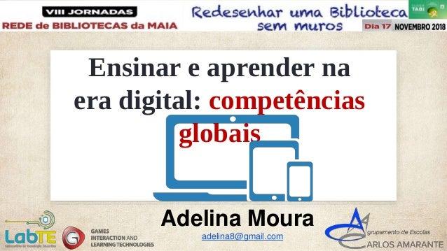 Ensinar e aprender na era digital: competências globais Adelina Moura adelina8@gmail.com
